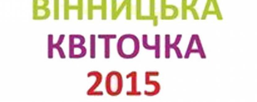 """Фестиваль дитячо-молодіжної творчості """"Вінницька квіточка 2015"""""""
