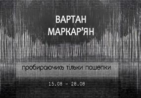 """Виставка Вартана Маркар'яна """"Пробираючись тільки пошепки"""""""